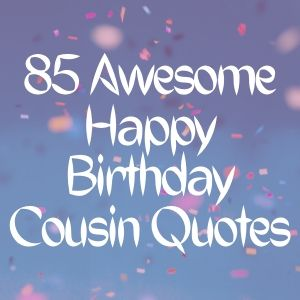 85 Awesome Happy Birthday Cousin Quotes [currentyear] 1