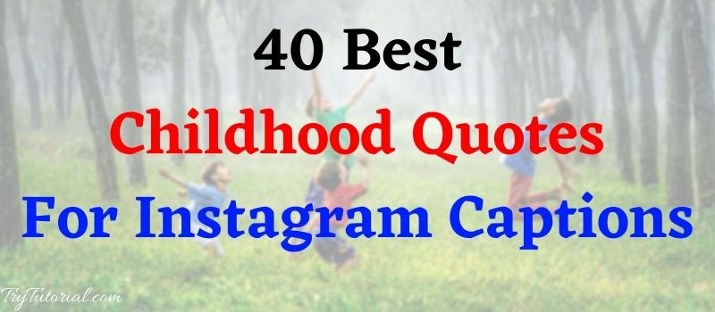 41 Best Childhood Quotes & Sayings For Images For Instagram Captions
