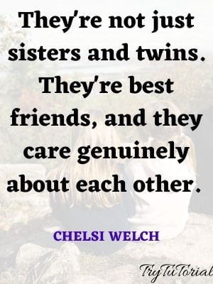 They're not just sisters and twins. They're best friends, and they care genuinely about each other. Chelsi Welch