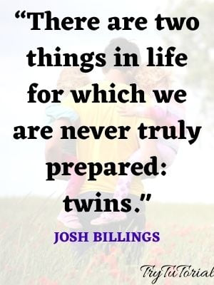 """""""There are two things in life for which we are never truly prepared: twins. Josh Billings"""