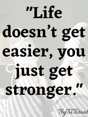 """Life doesn't get easier, you just get stronger."""