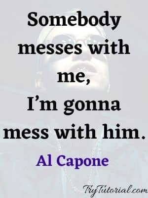 Somebody messes with me-Al Capone