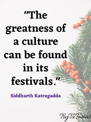 The greatness of a culture can be found in its festivals. Siddharth Katragadda