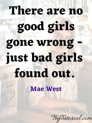 There are no good girls gone wrong - just bad girls found out. Mae West