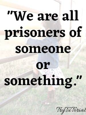 We are all prisoners of someone or something.