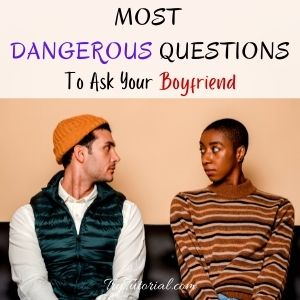 Dangerous Questions To Ask Your Boyfriend
