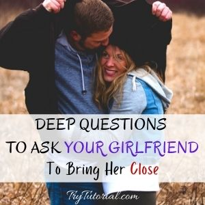 Deep Questions To Ask Your Girlfriend To Bring Her Close