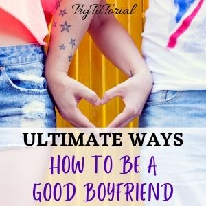 Ultimate Ways On How To Be A Good Boyfriend