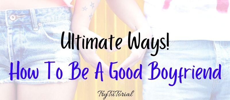 Best Ways On How To Be A Good Boyfriend