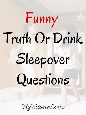 Funny Truth Or Drink Sleepover Questions