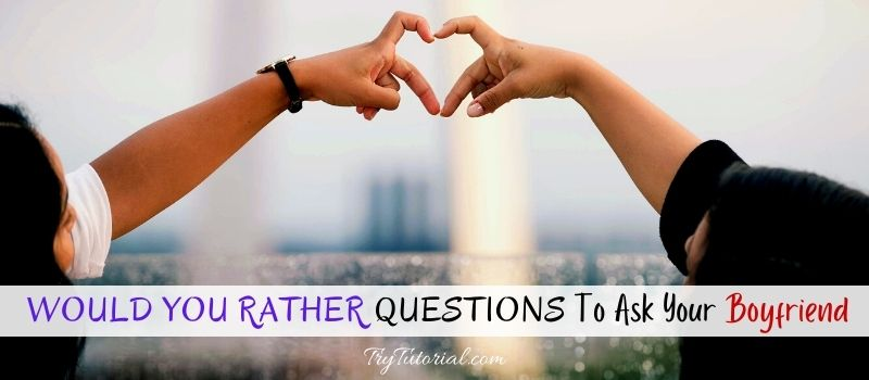 Top Would You Rather Questions To Ask Your Boyfriend
