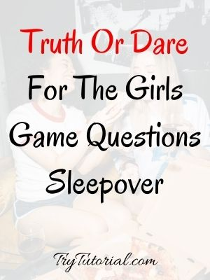 Truth Or Dare For The Girls Game Questions