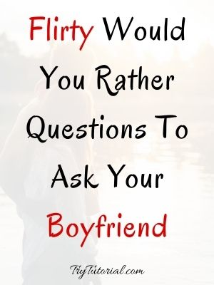 Flirty Would You Rather Questions To Ask Your Boyfriend