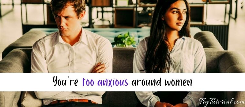 You're too anxious around women can not help getting a girlfriend
