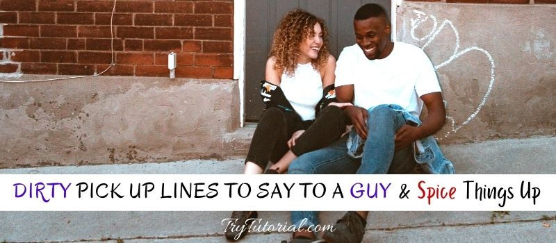 Dirty Pick Up Lines To Say To A Guy