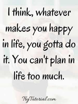 You Gotta Do What Makes You Happy Quotes